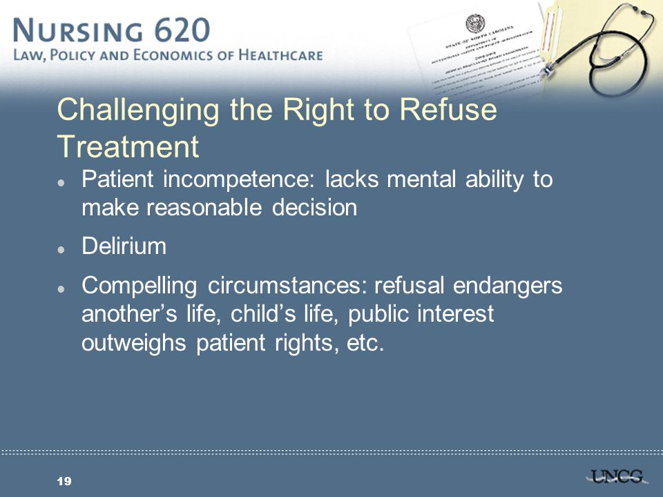 19 Challenging the Right to Refuse Treatment l Patient incompetence: lacks mental ability to make reasonable decision l Delirium l Compelling circumstances: refusal endangers another's life, child's life, public interest outweighs patient rights, etc.