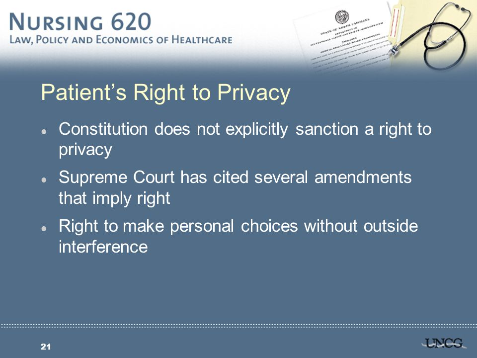 21 Patient's Right to Privacy l Constitution does not explicitly sanction a right to privacy l Supreme Court has cited several amendments that imply right l Right to make personal choices without outside interference
