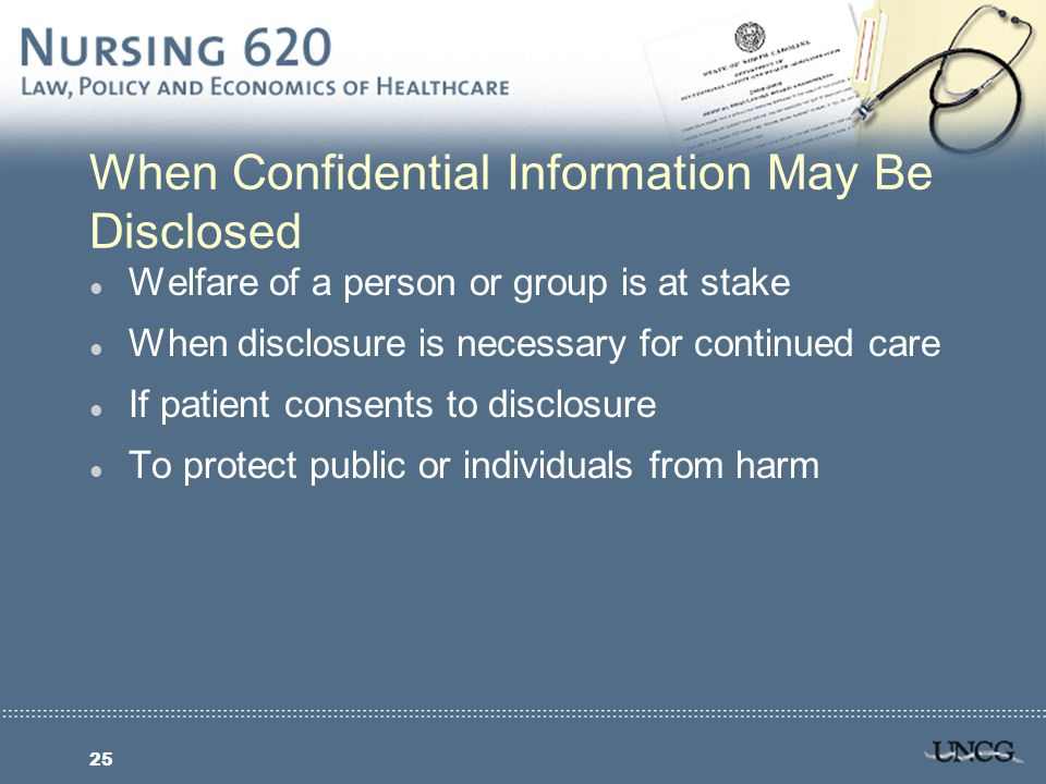25 When Confidential Information May Be Disclosed l Welfare of a person or group is at stake l When disclosure is necessary for continued care l If patient consents to disclosure l To protect public or individuals from harm