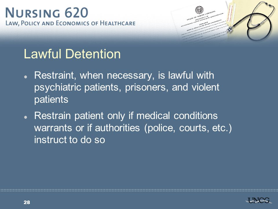 28 Lawful Detention l Restraint, when necessary, is lawful with psychiatric patients, prisoners, and violent patients l Restrain patient only if medical conditions warrants or if authorities (police, courts, etc.) instruct to do so
