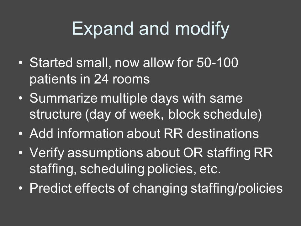 Expand and modify Started small, now allow for 50-100 patients in 24 rooms Summarize multiple days with same structure (day of week, block schedule) Add information about RR destinations Verify assumptions about OR staffing RR staffing, scheduling policies, etc.
