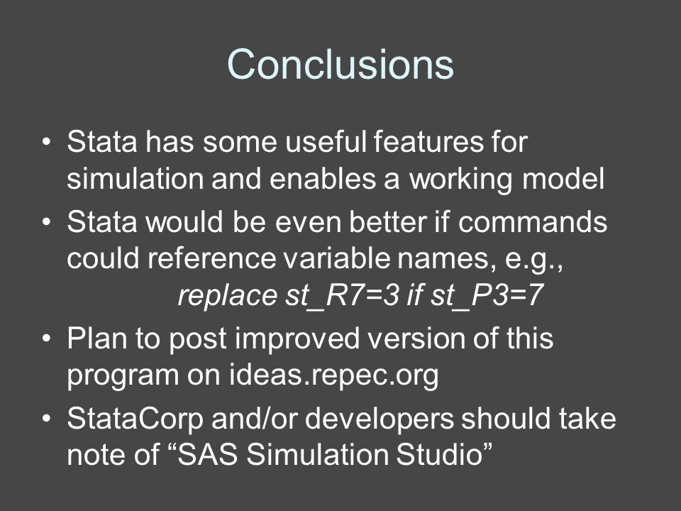 Conclusions Stata has some useful features for simulation and enables a working model Stata would be even better if commands could reference variable names, e.g., replace st_R7=3 if st_P3=7 Plan to post improved version of this program on ideas.repec.org StataCorp and/or developers should take note of SAS Simulation Studio