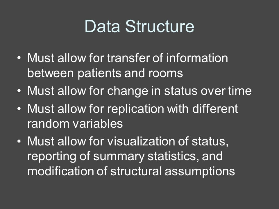Data Structure Must allow for transfer of information between patients and rooms Must allow for change in status over time Must allow for replication with different random variables Must allow for visualization of status, reporting of summary statistics, and modification of structural assumptions