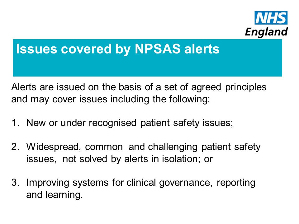 Issues covered by NPSAS alerts Alerts are issued on the basis of a set of agreed principles and may cover issues including the following: 1.New or under recognised patient safety issues; 2.Widespread, common and challenging patient safety issues, not solved by alerts in isolation; or 3.Improving systems for clinical governance, reporting and learning.