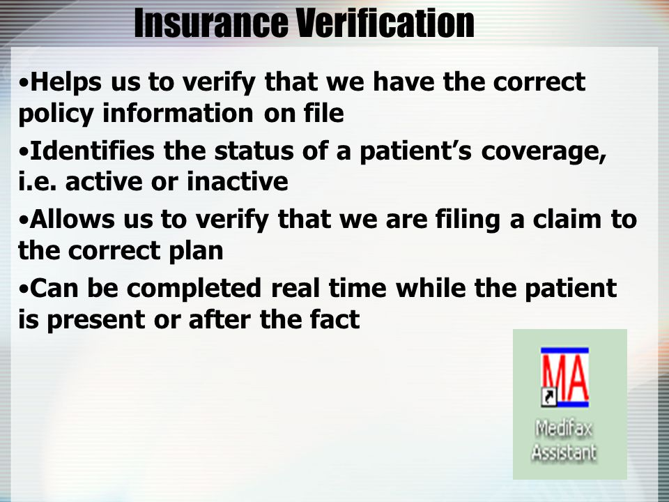 Insurance Verification Helps us to verify that we have the correct policy information on file Identifies the status of a patient's coverage, i.e.
