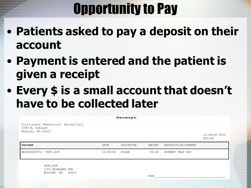 Opportunity to Pay Patients asked to pay a deposit on their account Payment is entered and the patient is given a receipt Every $ is a small account that doesn't have to be collected later