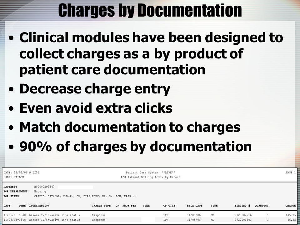 Charges by Documentation Clinical modules have been designed to collect charges as a by product of patient care documentation Decrease charge entry Even avoid extra clicks Match documentation to charges 90% of charges by documentation