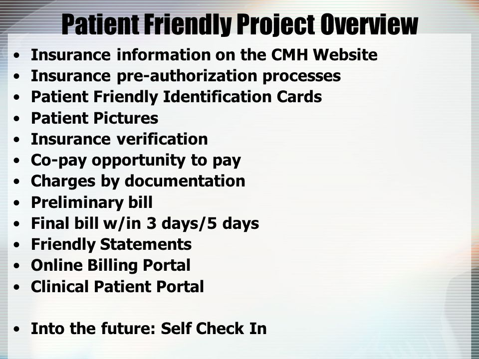 Patient Friendly Project Overview Insurance information on the CMH Website Insurance pre-authorization processes Patient Friendly Identification Cards Patient Pictures Insurance verification Co-pay opportunity to pay Charges by documentation Preliminary bill Final bill w/in 3 days/5 days Friendly Statements Online Billing Portal Clinical Patient Portal Into the future: Self Check In