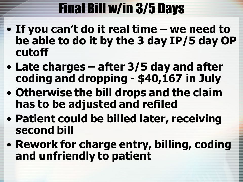 Final Bill w/in 3/5 Days If you can't do it real time – we need to be able to do it by the 3 day IP/5 day OP cutoff Late charges – after 3/5 day and after coding and dropping - $40,167 in July Otherwise the bill drops and the claim has to be adjusted and refiled Patient could be billed later, receiving second bill Rework for charge entry, billing, coding and unfriendly to patient