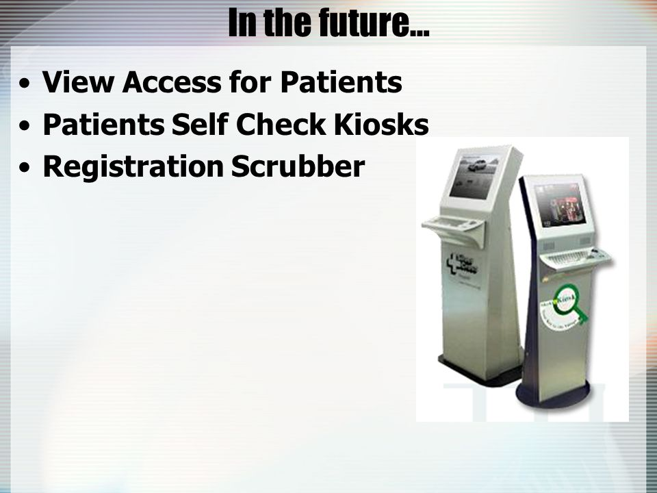 In the future… View Access for Patients Patients Self Check Kiosks Registration Scrubber