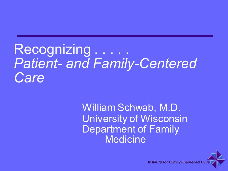 Recognizing..... Patient- and Family-Centered Care William Schwab, M.D. University of Wisconsin Department of Family Medicine