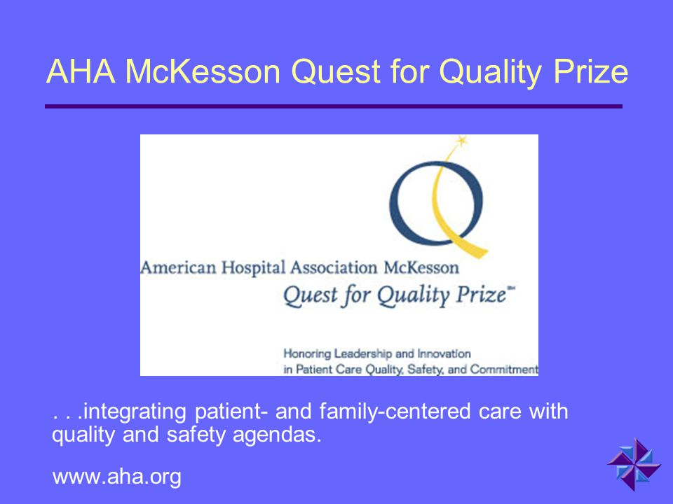 AHA McKesson Quest for Quality Prize...integrating patient- and family-centered care with quality and safety agendas. www.aha.org