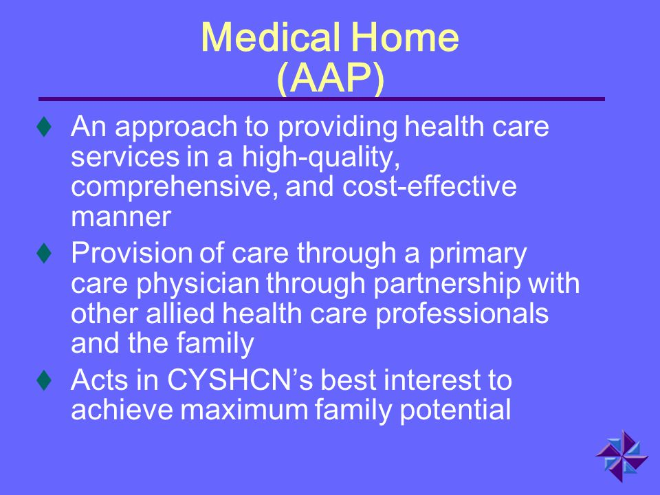 Medical Home (AAP) t An approach to providing health care services in a high-quality, comprehensive, and cost-effective manner t Provision of care thr