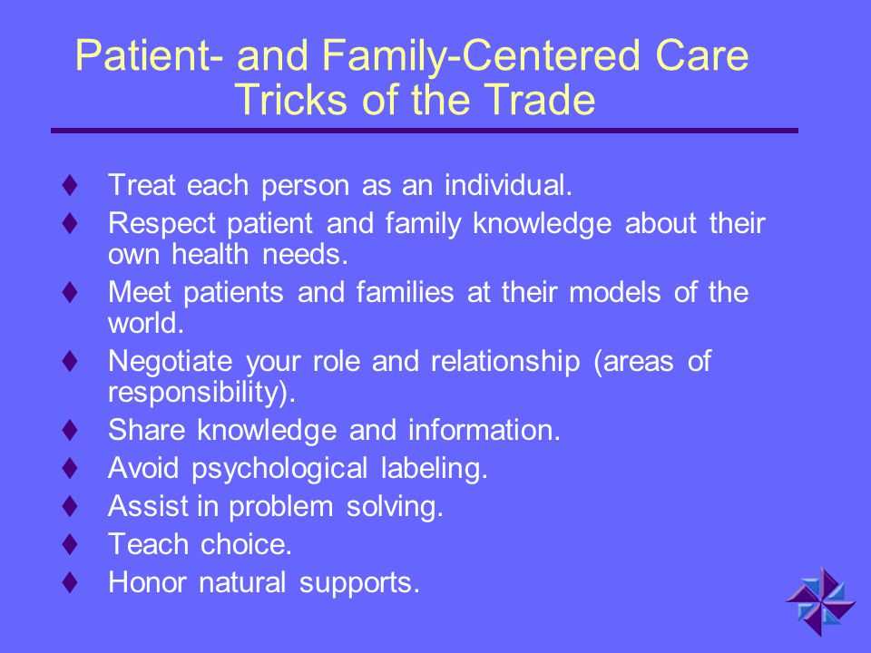 Patient- and Family-Centered Care Tricks of the Trade  Treat each person as an individual.  Respect patient and family knowledge about their own hea