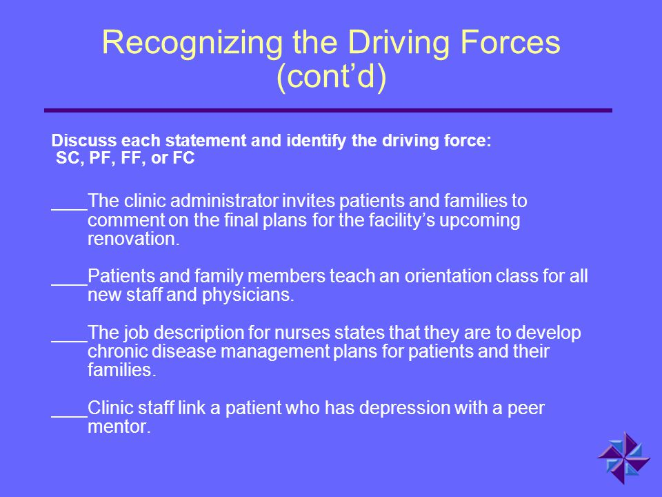 Recognizing the Driving Forces (cont'd) Discuss each statement and identify the driving force: SC, PF, FF, or FC The clinic administrator invites pati
