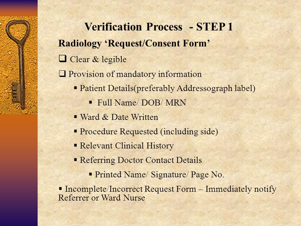 Verification Process - STEP 1 Radiology 'Request/Consent Form'  Clear & legible  Provision of mandatory information  Patient Details(preferably Addressograph label)  Full Name/ DOB/ MRN  Ward & Date Written  Procedure Requested (including side)  Relevant Clinical History  Referring Doctor Contact Details  Printed Name/ Signature/ Page No.