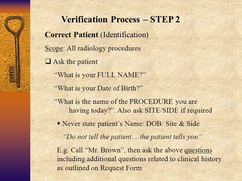 Verification Process – STEP 2 Correct Patient (Identification) Scope: All radiology procedures  Ask the patient What is your FULL NAME What is your Date of Birth What is the name of the PROCEDURE you are having today .