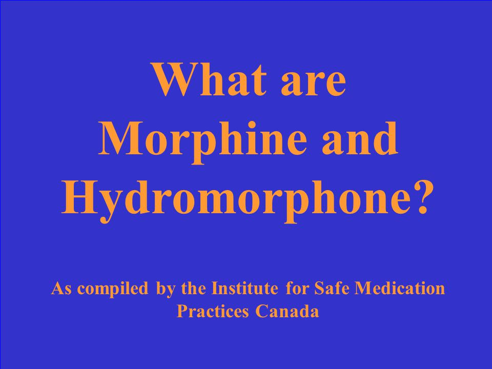 What are Morphine and Hydromorphone.