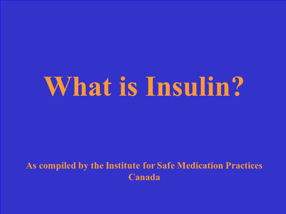 What is Insulin? As compiled by the Institute for Safe Medication Practices Canada