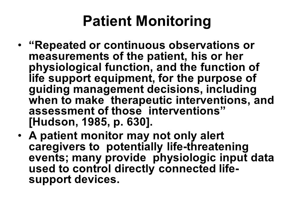 Patient Monitoring Repeated or continuous observations or measurements of the patient, his or her physiological function, and the function of life support equipment, for the purpose of guiding management decisions, including when to make therapeutic interventions, and assessment of those interventions [Hudson, 1985, p.