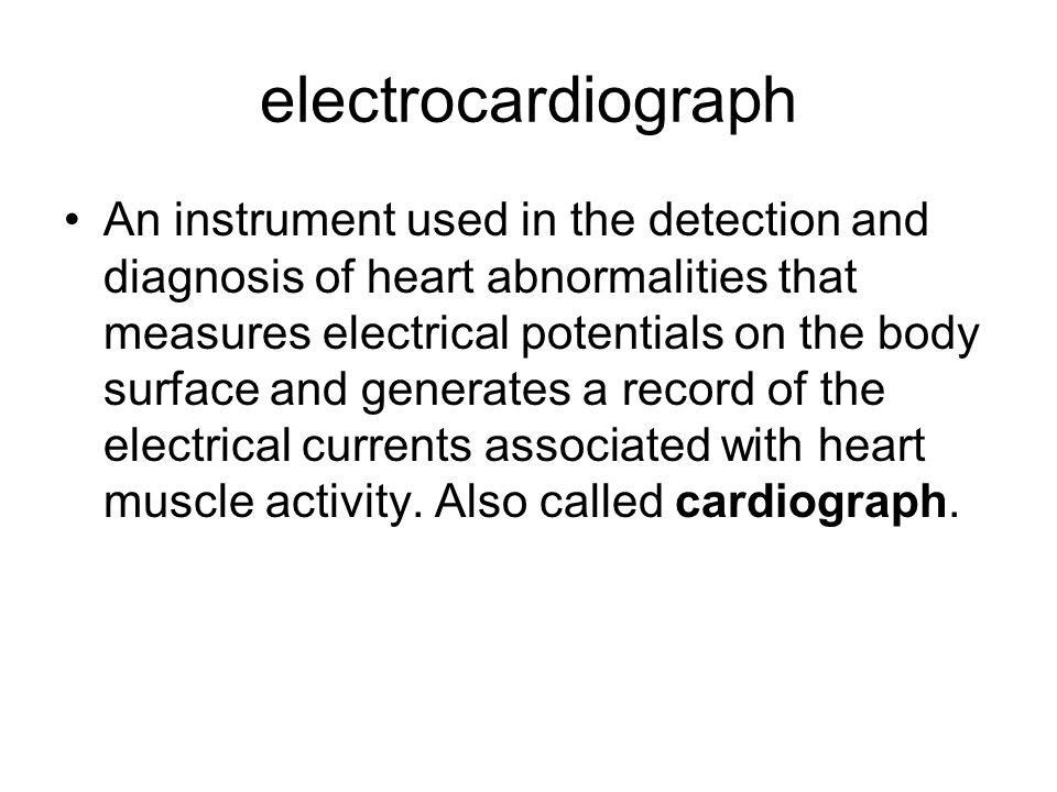 electrocardiograph An instrument used in the detection and diagnosis of heart abnormalities that measures electrical potentials on the body surface and generates a record of the electrical currents associated with heart muscle activity.