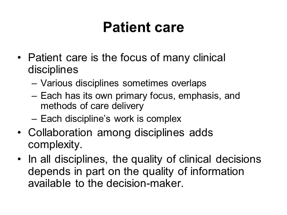 Care Process Care begins with collecting data and assessing the patient's current status Through cognitive processes specific to the discipline: –diagnostic labels are applied, –therapeutic goals are identified with timelines for evaluation, and –therapeutic interventions are selected and implemented At specified intervals: –patient is reassessed, –effectiveness of care is evaluated, and –therapeutic goals and interventions are continued or adjusted as needed If the reassessment shows that the patient no longer needs care, services are terminated