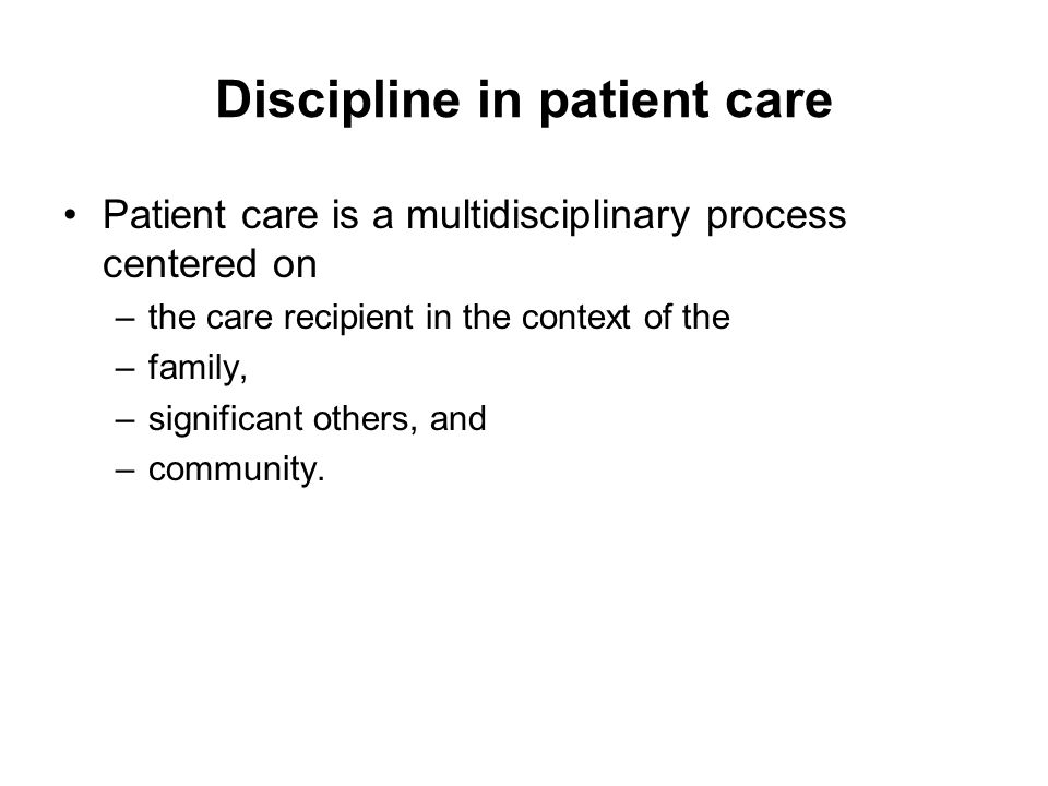 Discipline in patient care Patient care is a multidisciplinary process centered on –the care recipient in the context of the –family, –significant others, and –community.