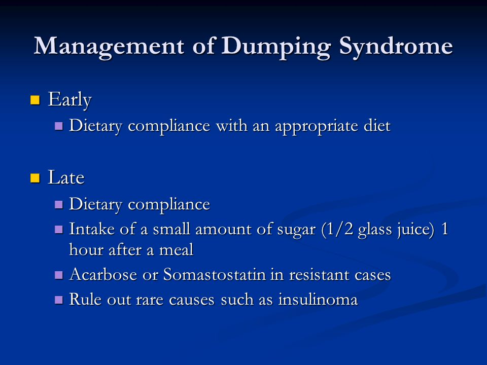 Management of Dumping Syndrome Early Early Dietary compliance with an appropriate diet Dietary compliance with an appropriate diet Late Late Dietary compliance Dietary compliance Intake of a small amount of sugar (1/2 glass juice) 1 hour after a meal Intake of a small amount of sugar (1/2 glass juice) 1 hour after a meal Acarbose or Somastostatin in resistant cases Acarbose or Somastostatin in resistant cases Rule out rare causes such as insulinoma Rule out rare causes such as insulinoma