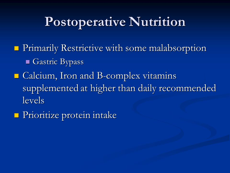 Postoperative Nutrition Primarily Restrictive with some malabsorption Primarily Restrictive with some malabsorption Gastric Bypass Gastric Bypass Calcium, Iron and B-complex vitamins supplemented at higher than daily recommended levels Calcium, Iron and B-complex vitamins supplemented at higher than daily recommended levels Prioritize protein intake Prioritize protein intake
