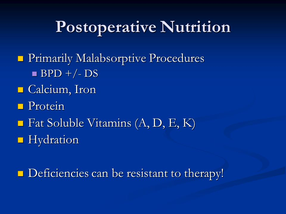 Postoperative Nutrition Primarily Malabsorptive Procedures Primarily Malabsorptive Procedures BPD +/- DS BPD +/- DS Calcium, Iron Calcium, Iron Protein Protein Fat Soluble Vitamins (A, D, E, K) Fat Soluble Vitamins (A, D, E, K) Hydration Hydration Deficiencies can be resistant to therapy.