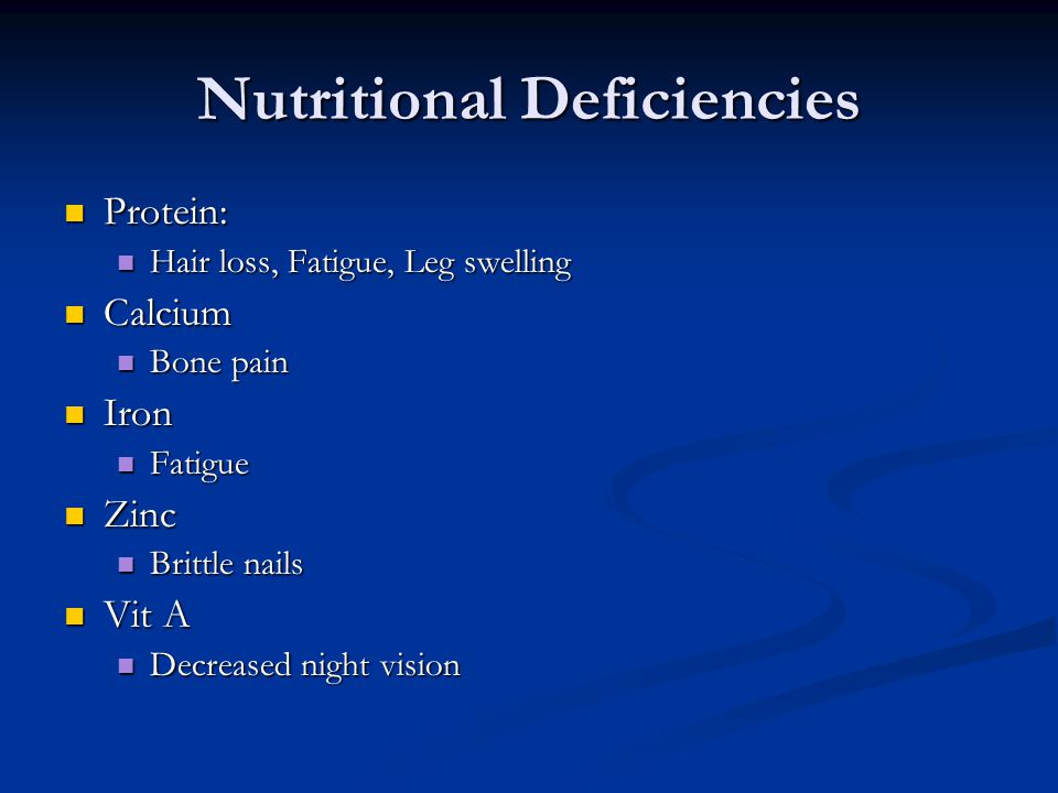 Nutritional Deficiencies Protein: Protein: Hair loss, Fatigue, Leg swelling Hair loss, Fatigue, Leg swelling Calcium Calcium Bone pain Bone pain Iron Iron Fatigue Fatigue Zinc Zinc Brittle nails Brittle nails Vit A Vit A Decreased night vision Decreased night vision