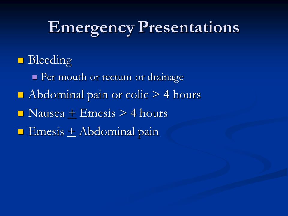 Emergency Presentations Bleeding Bleeding Per mouth or rectum or drainage Per mouth or rectum or drainage Abdominal pain or colic > 4 hours Abdominal pain or colic > 4 hours Nausea + Emesis > 4 hours Nausea + Emesis > 4 hours Emesis + Abdominal pain Emesis + Abdominal pain