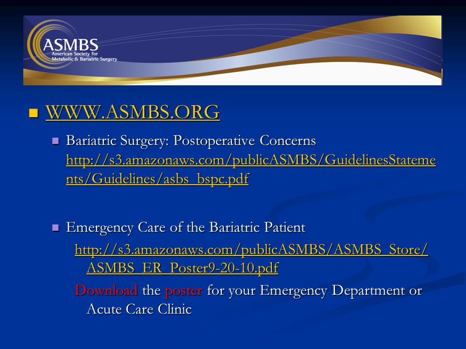 WWW.ASMBS.ORG WWW.ASMBS.ORG WWW.ASMBS.ORG Bariatric Surgery: Postoperative Concerns http://s3.amazonaws.com/publicASMBS/GuidelinesStateme nts/Guidelines/asbs_bspc.pdf Bariatric Surgery: Postoperative Concerns http://s3.amazonaws.com/publicASMBS/GuidelinesStateme nts/Guidelines/asbs_bspc.pdf http://s3.amazonaws.com/publicASMBS/GuidelinesStateme nts/Guidelines/asbs_bspc.pdf http://s3.amazonaws.com/publicASMBS/GuidelinesStateme nts/Guidelines/asbs_bspc.pdf Emergency Care of the Bariatric Patient Emergency Care of the Bariatric Patient http://s3.amazonaws.com/publicASMBS/ASMBS_Store/ ASMBS_ER_Poster9-20-10.pdf http://s3.amazonaws.com/publicASMBS/ASMBS_Store/ ASMBS_ER_Poster9-20-10.pdf Download the poster for your Emergency Department or Acute Care Clinic