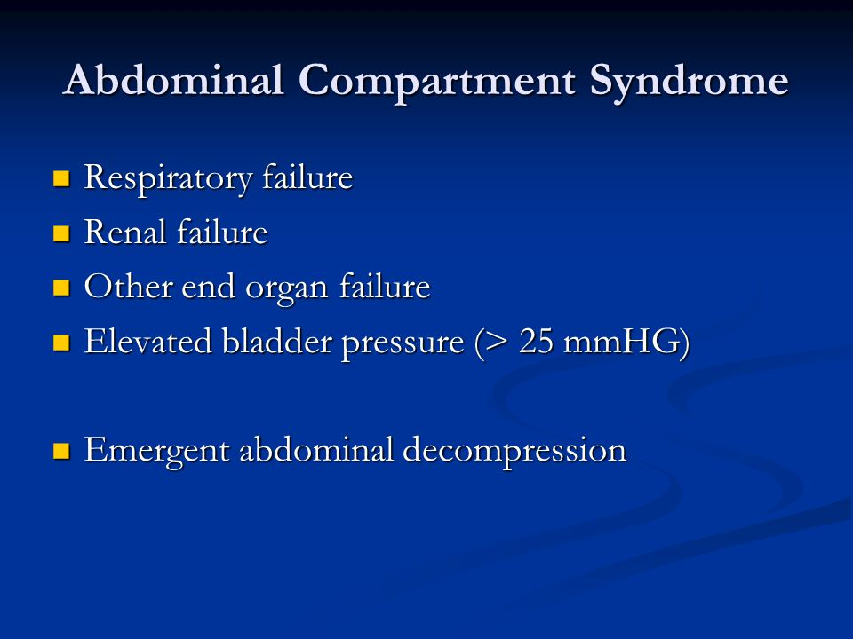 Abdominal Compartment Syndrome Respiratory failure Respiratory failure Renal failure Renal failure Other end organ failure Other end organ failure Elevated bladder pressure (> 25 mmHG) Elevated bladder pressure (> 25 mmHG) Emergent abdominal decompression Emergent abdominal decompression