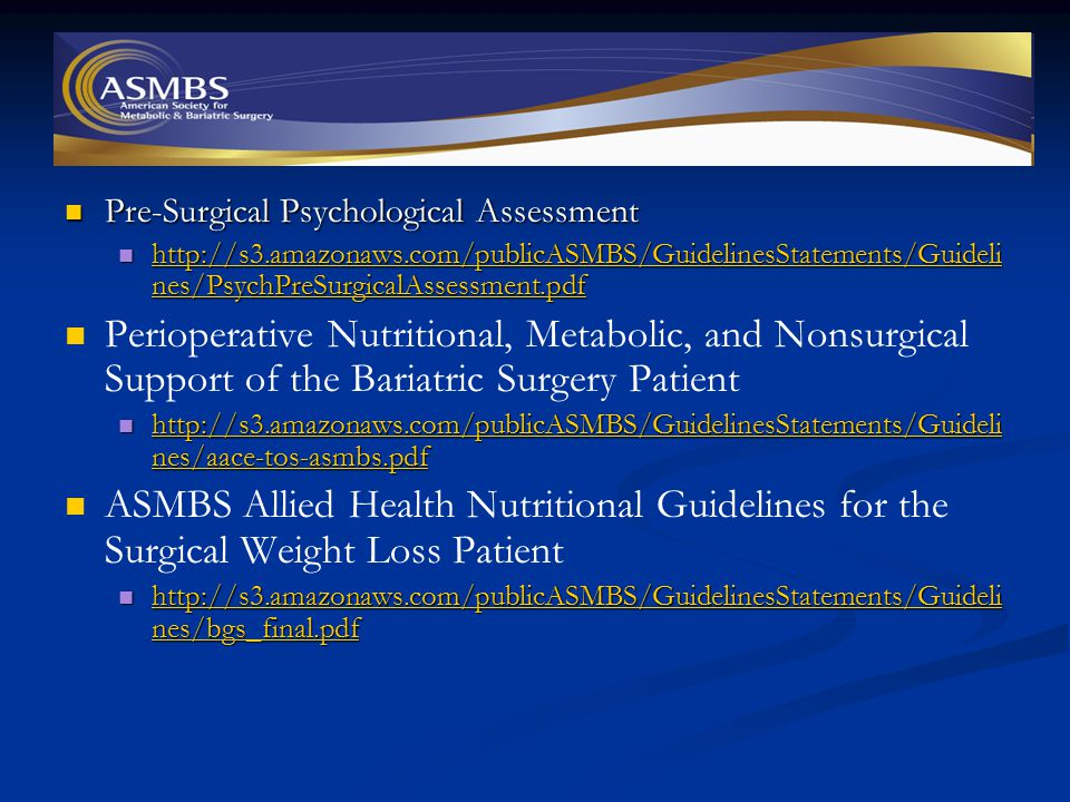 Pre-Surgical Psychological Assessment Pre-Surgical Psychological Assessment http://s3.amazonaws.com/publicASMBS/GuidelinesStatements/Guideli nes/PsychPreSurgicalAssessment.pdf http://s3.amazonaws.com/publicASMBS/GuidelinesStatements/Guideli nes/PsychPreSurgicalAssessment.pdf http://s3.amazonaws.com/publicASMBS/GuidelinesStatements/Guideli nes/PsychPreSurgicalAssessment.pdf http://s3.amazonaws.com/publicASMBS/GuidelinesStatements/Guideli nes/PsychPreSurgicalAssessment.pdf Perioperative Nutritional, Metabolic, and Nonsurgical Support of the Bariatric Surgery Patient http://s3.amazonaws.com/publicASMBS/GuidelinesStatements/Guideli nes/aace-tos-asmbs.pdf http://s3.amazonaws.com/publicASMBS/GuidelinesStatements/Guideli nes/aace-tos-asmbs.pdf http://s3.amazonaws.com/publicASMBS/GuidelinesStatements/Guideli nes/aace-tos-asmbs.pdf http://s3.amazonaws.com/publicASMBS/GuidelinesStatements/Guideli nes/aace-tos-asmbs.pdf ASMBS Allied Health Nutritional Guidelines for the Surgical Weight Loss Patient http://s3.amazonaws.com/publicASMBS/GuidelinesStatements/Guideli nes/bgs_final.pdf http://s3.amazonaws.com/publicASMBS/GuidelinesStatements/Guideli nes/bgs_final.pdf http://s3.amazonaws.com/publicASMBS/GuidelinesStatements/Guideli nes/bgs_final.pdf http://s3.amazonaws.com/publicASMBS/GuidelinesStatements/Guideli nes/bgs_final.pdf