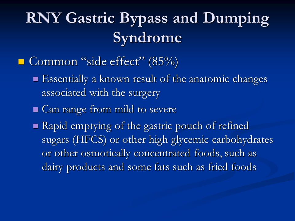 RNY Gastric Bypass and Dumping Syndrome Common side effect (85%) Common side effect (85%) Essentially a known result of the anatomic changes associated with the surgery Essentially a known result of the anatomic changes associated with the surgery Can range from mild to severe Can range from mild to severe Rapid emptying of the gastric pouch of refined sugars (HFCS) or other high glycemic carbohydrates or other osmotically concentrated foods, such as dairy products and some fats such as fried foods Rapid emptying of the gastric pouch of refined sugars (HFCS) or other high glycemic carbohydrates or other osmotically concentrated foods, such as dairy products and some fats such as fried foods
