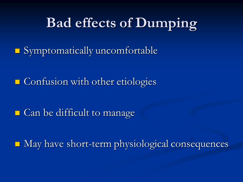 Two Types of Dumping Early: Early: 30-60 minutes 30-60 minutes Duration up to 60 minutes Duration up to 60 minutes Osmotic symptoms: Osmotic symptoms: sweating, flushing, lightheadedness, tachycardia, palpitations, desire to lay down, upper abdominal fullness, nausea, diarrhea, cramping, active, audible bowel sounds sweating, flushing, lightheadedness, tachycardia, palpitations, desire to lay down, upper abdominal fullness, nausea, diarrhea, cramping, active, audible bowel sounds Caused by release of gut hormones with vasoactive effects Caused by release of gut hormones with vasoactive effects