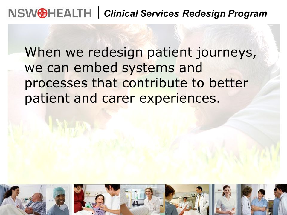Clinical Services Redesign Program When we redesign patient journeys, we can embed systems and processes that contribute to better patient and carer experiences.