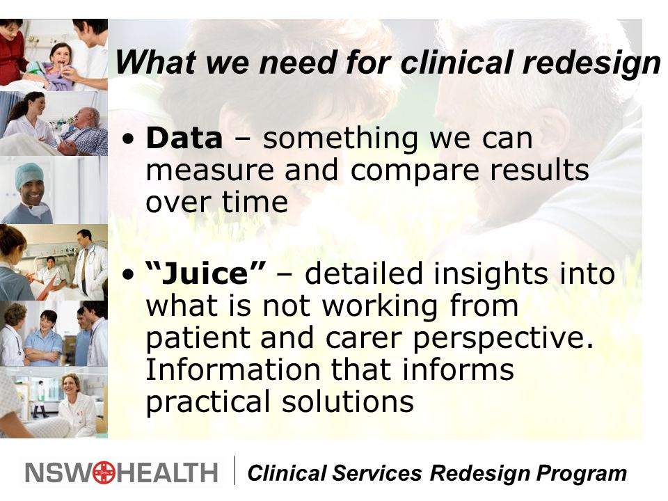Clinical Services Redesign Program What we need for clinical redesign Data – something we can measure and compare results over time Juice – detailed insights into what is not working from patient and carer perspective.