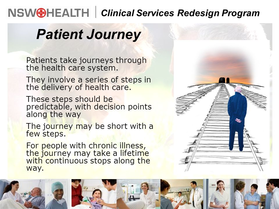 Clinical Services Redesign Program Patients take journeys through the health care system.