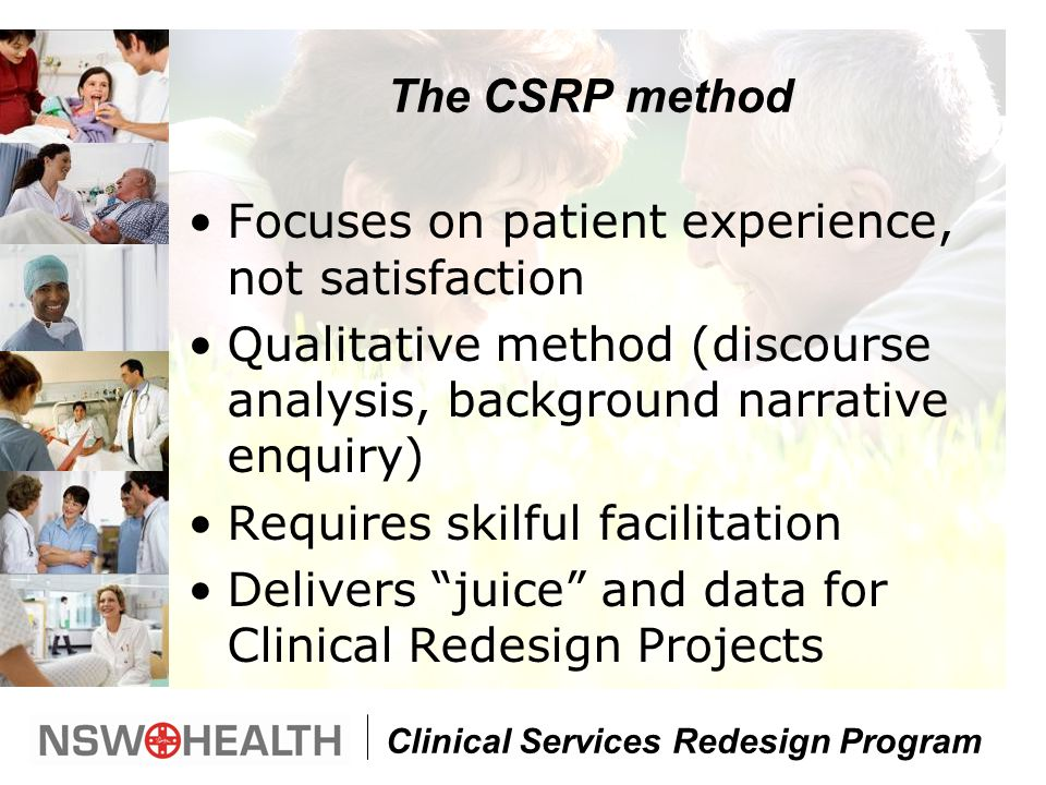 Clinical Services Redesign Program The CSRP method Focuses on patient experience, not satisfaction Qualitative method (discourse analysis, background narrative enquiry) Requires skilful facilitation Delivers juice and data for Clinical Redesign Projects