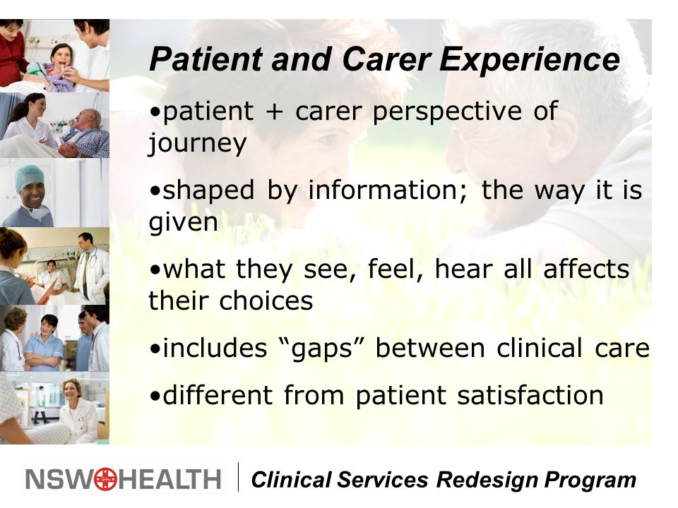 Clinical Services Redesign Program Patient and Carer Experience patient + carer perspective of journey shaped by information; the way it is given what they see, feel, hear all affects their choices includes gaps between clinical care different from patient satisfaction