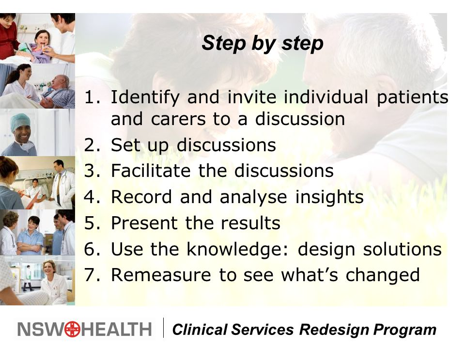 Clinical Services Redesign Program Step by step 1.Identify and invite individual patients and carers to a discussion 2.Set up discussions 3.Facilitate the discussions 4.Record and analyse insights 5.Present the results 6.Use the knowledge: design solutions 7.Remeasure to see what's changed