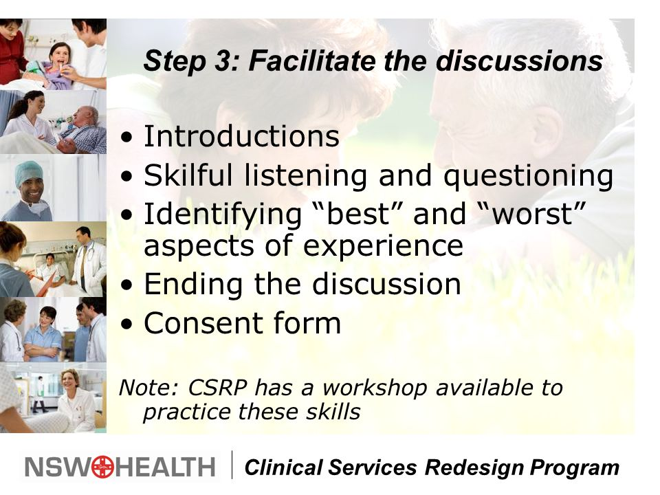 Clinical Services Redesign Program Step 3: Facilitate the discussions Introductions Skilful listening and questioning Identifying best and worst aspects of experience Ending the discussion Consent form Note: CSRP has a workshop available to practice these skills