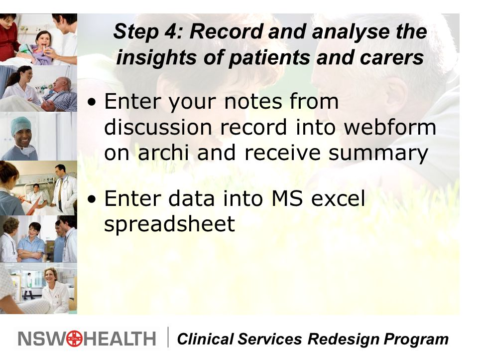 Clinical Services Redesign Program Step 4: Record and analyse the insights of patients and carers Enter your notes from discussion record into webform on archi and receive summary Enter data into MS excel spreadsheet