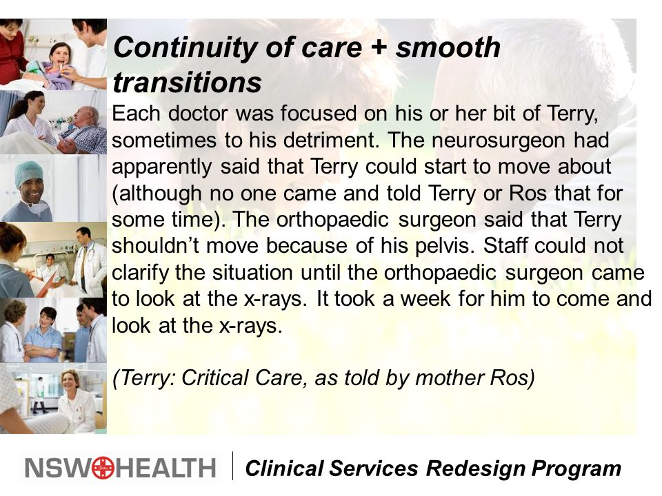 Clinical Services Redesign Program Continuity of care + smooth transitions Each doctor was focused on his or her bit of Terry, sometimes to his detriment.