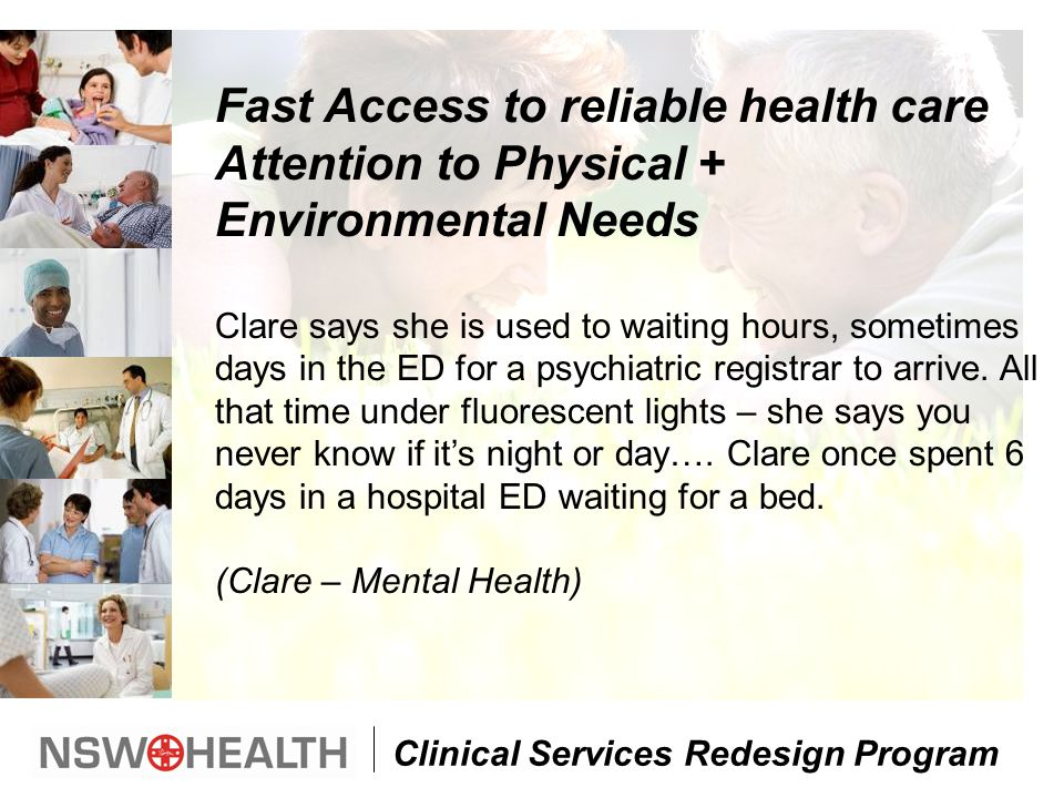 Clinical Services Redesign Program Fast Access to reliable health care Attention to Physical + Environmental Needs Clare says she is used to waiting hours, sometimes days in the ED for a psychiatric registrar to arrive.