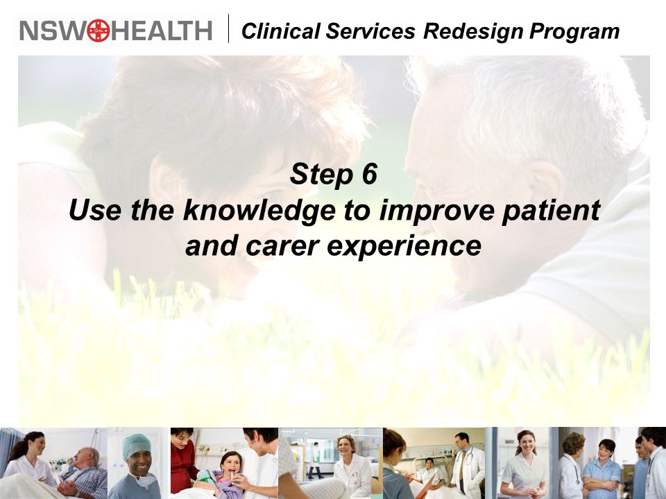 Clinical Services Redesign Program Step 6 Use the knowledge to improve patient and carer experience