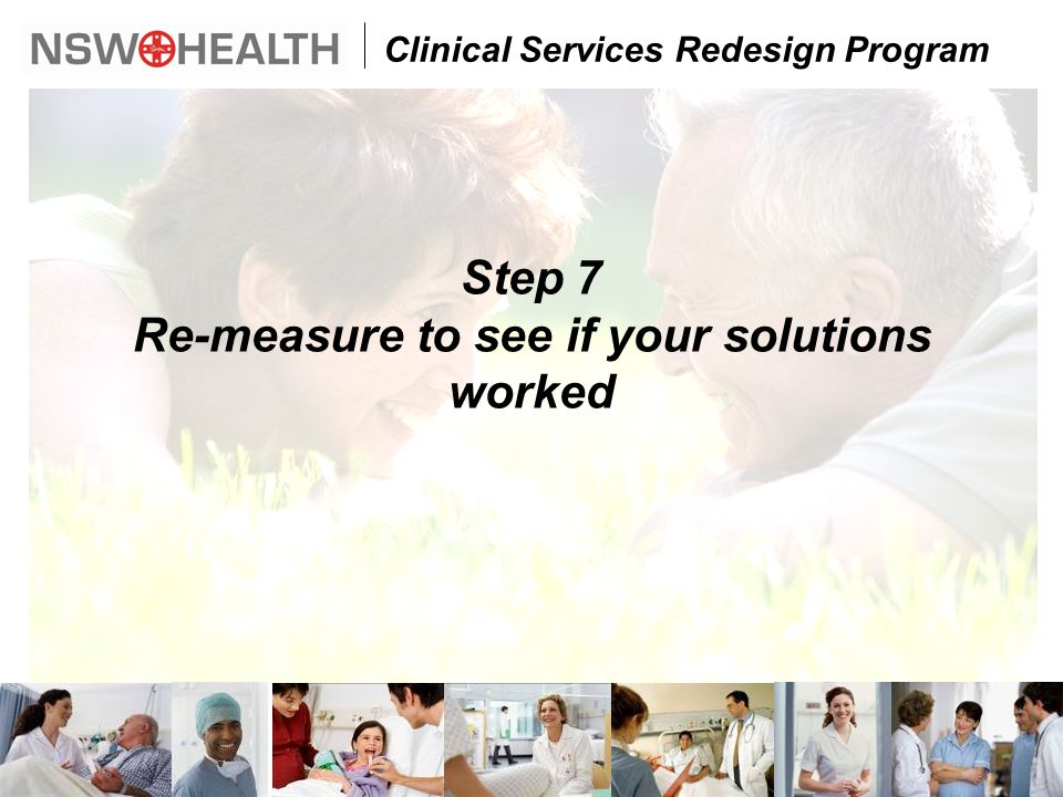 Clinical Services Redesign Program Step 7 Re-measure to see if your solutions worked