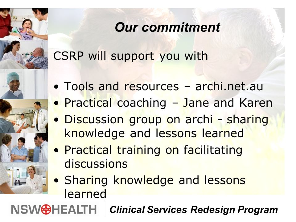 Clinical Services Redesign Program Our commitment CSRP will support you with Tools and resources – archi.net.au Practical coaching – Jane and Karen Discussion group on archi - sharing knowledge and lessons learned Practical training on facilitating discussions Sharing knowledge and lessons learned
